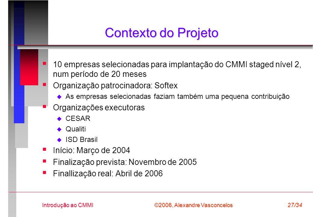 ©2006, Alexandre Vasconcelos Introdução ao CMMI27/34 Contexto do Projeto  10 empresas selecionadas para implantação do CMMI staged nível 2, num período de 20 meses  Organização patrocinadora: Softex  As empresas selecionadas faziam também uma pequena contribuição  Organizações executoras  CESAR  Qualiti  ISD Brasil  Início: Março de 2004  Finalização prevista: Novembro de 2005  Finallização real: Abril de 2006