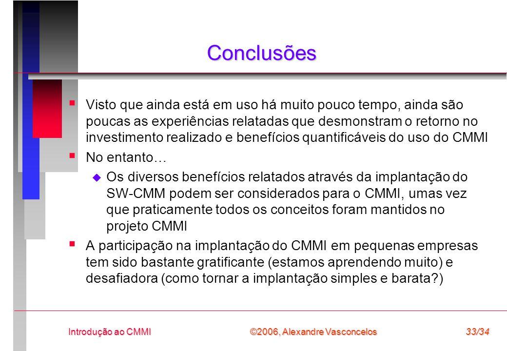 ©2006, Alexandre Vasconcelos Introdução ao CMMI33/34 Conclusões  Visto que ainda está em uso há muito pouco tempo, ainda são poucas as experiências relatadas que desmonstram o retorno no investimento realizado e benefícios quantificáveis do uso do CMMI  No entanto…  Os diversos benefícios relatados através da implantação do SW-CMM podem ser considerados para o CMMI, umas vez que praticamente todos os conceitos foram mantidos no projeto CMMI  A participação na implantação do CMMI em pequenas empresas tem sido bastante gratificante (estamos aprendendo muito) e desafiadora (como tornar a implantação simples e barata?)