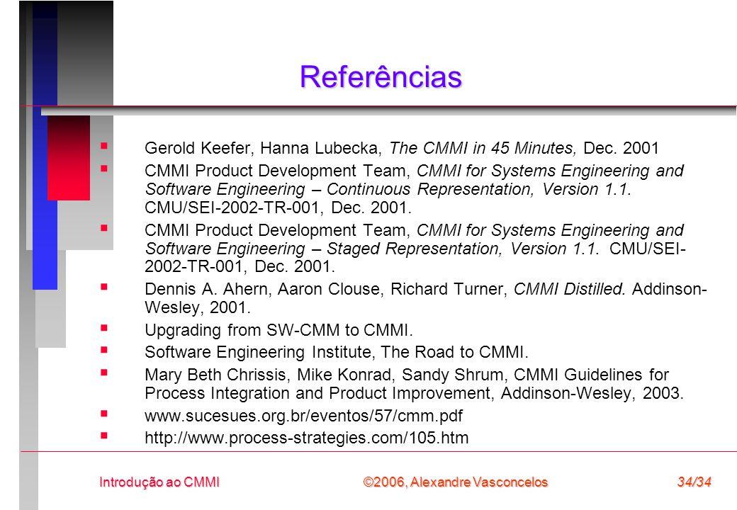 ©2006, Alexandre Vasconcelos Introdução ao CMMI34/34 Referências  Gerold Keefer, Hanna Lubecka, The CMMI in 45 Minutes, Dec.