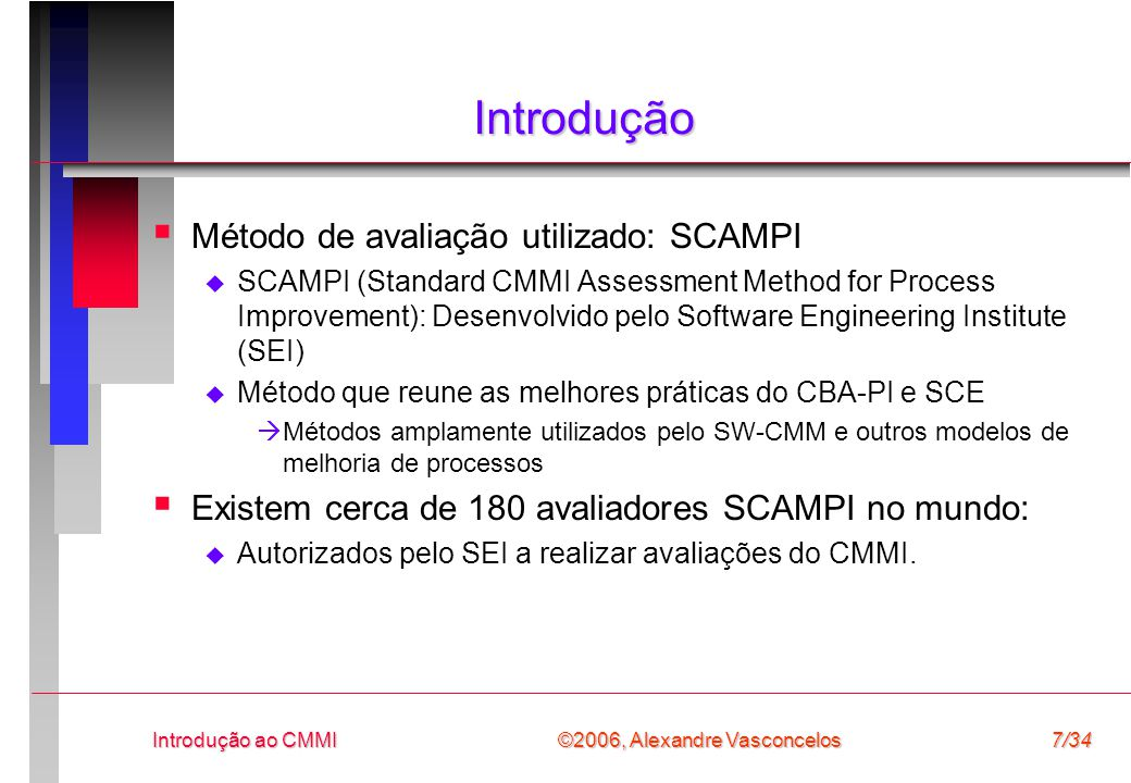 ©2006, Alexandre Vasconcelos Introdução ao CMMI7/34 Introdução  Método de avaliação utilizado: SCAMPI  SCAMPI (Standard CMMI Assessment Method for Process Improvement): Desenvolvido pelo Software Engineering Institute (SEI)  Método que reune as melhores práticas do CBA-PI e SCE  Métodos amplamente utilizados pelo SW-CMM e outros modelos de melhoria de processos  Existem cerca de 180 avaliadores SCAMPI no mundo:  Autorizados pelo SEI a realizar avaliações do CMMI.