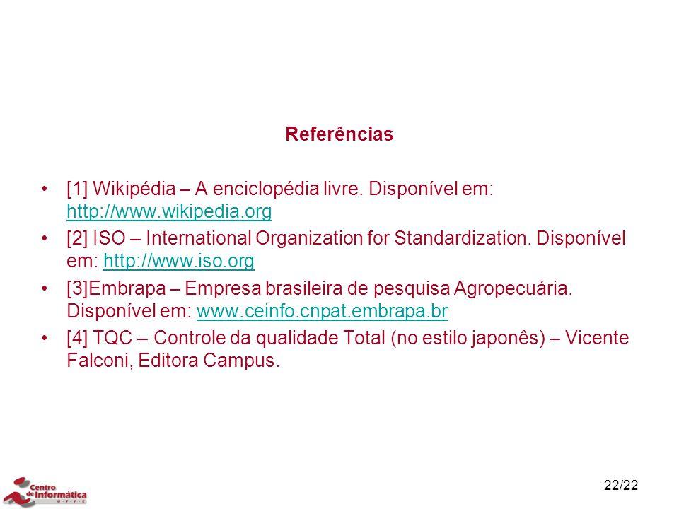 22/22 Referências [1] Wikipédia – A enciclopédia livre. Disponível em: http://www.wikipedia.org http://www.wikipedia.org [2] ISO – International Organ