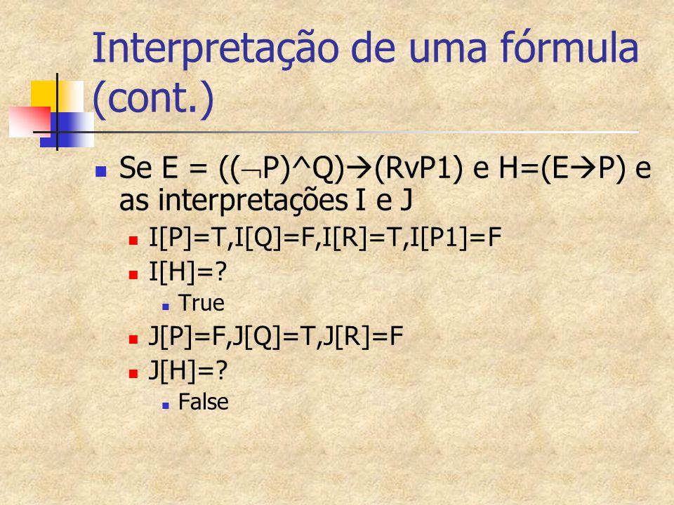 Interpretação de uma fórmula (cont.) Se E = ((  P)^Q)  (RvP1) e H=(E  P) e as interpretações I e J I[P]=T,I[Q]=F,I[R]=T,I[P1]=F I[H]=? True J[P]=F,