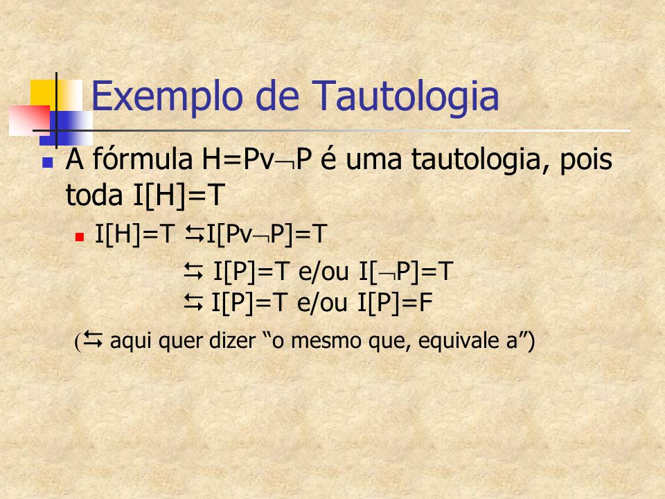 Exemplo de Tautologia A fórmula H=Pv  P é uma tautologia, pois toda I[H]=T I[H]=T  I[Pv  P]=T  I[P]=T e/ou I[  P]=T   I[P]=T e/ou I[P]=F   