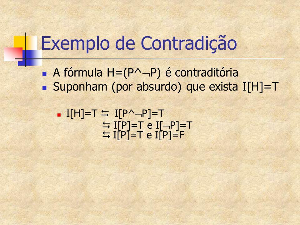 Exemplo de Contradição A fórmula H=(P^  P) é contraditória Suponham (por absurdo) que exista I[H]=T I[H]=T   I[P^  P]=T  I[P]=T e I[  P]=T  