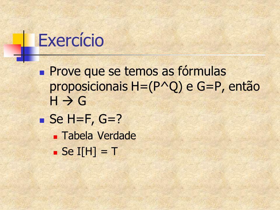 Exercício Prove que se temos as fórmulas proposicionais H=(P^Q) e G=P, então H  G Se H=F, G=? Tabela Verdade Se I[H] = T