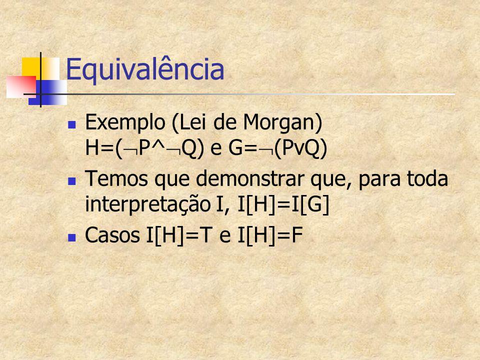 Equivalência Exemplo (Lei de Morgan) H=(  P^  Q) e G=  (PvQ) Temos que demonstrar que, para toda interpretação I, I[H]=I[G] Casos I[H]=T e I[H]=F