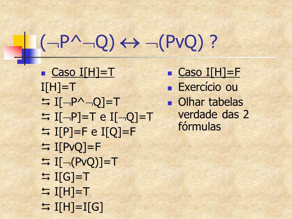 (  P^  Q)   (PvQ) ? Caso I[H]=T I[H]=T  I[  P^  Q]=T  I[  P]=T e I[  Q]=T  I[P]=F e I[Q]=F  I[PvQ]=F  I[  (PvQ)]=T  I[G]=T  I[H]=T  I