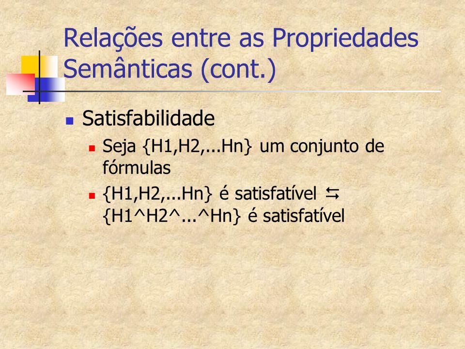 Relações entre as Propriedades Semânticas (cont.) Satisfabilidade Seja {H1,H2,...Hn} um conjunto de fórmulas {H1,H2,...Hn} é satisfatível  {H1^H2^...