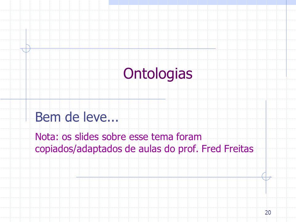 20 Ontologias Bem de leve... Nota: os slides sobre esse tema foram copiados/adaptados de aulas do prof. Fred Freitas