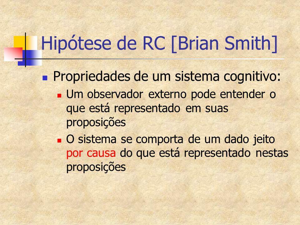 Hipótese de RC [Brian Smith] Propriedades de um sistema cognitivo: Um observador externo pode entender o que está representado em suas proposições O sistema se comporta de um dado jeito por causa do que está representado nestas proposições
