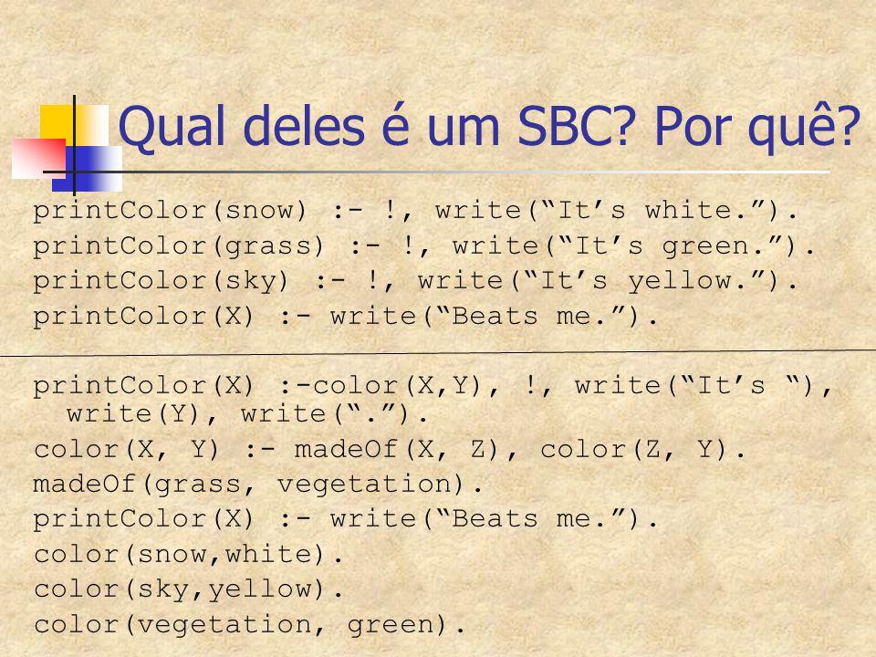 Qual deles é um SBC.Por quê. printColor(snow) :- !, write( It's white. ).