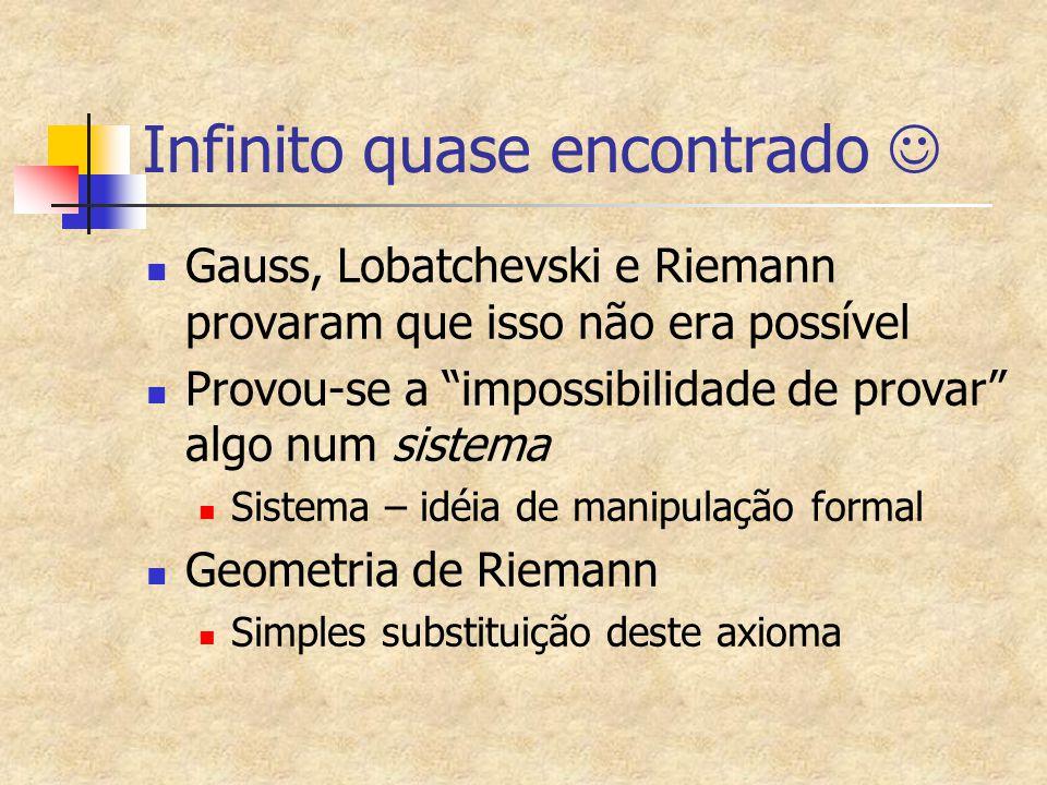 Infinito quase encontrado Gauss, Lobatchevski e Riemann provaram que isso não era possível Provou-se a impossibilidade de provar algo num sistema Sistema – idéia de manipulação formal Geometria de Riemann Simples substituição deste axioma