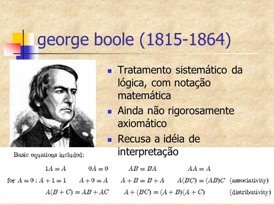george boole (1815-1864) Tratamento sistemático da lógica, com notação matemática Ainda não rigorosamente axiomático Recusa a idéia de interpretação
