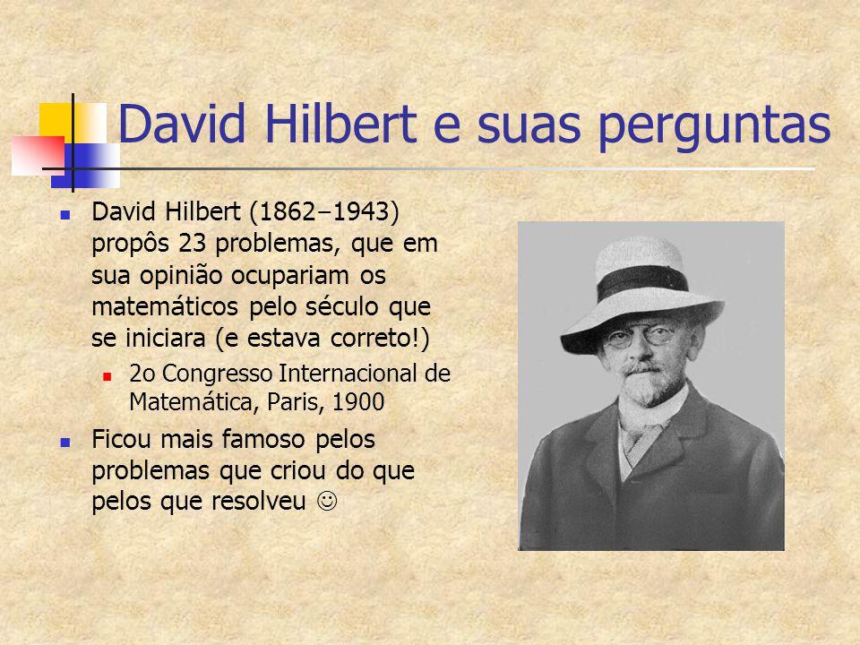 David Hilbert e suas perguntas David Hilbert (1862 – 1943) propôs 23 problemas, que em sua opinião ocupariam os matem á ticos pelo s é culo que se iniciara (e estava correto!) 2o Congresso Internacional de Matem á tica, Paris, 1900 Ficou mais famoso pelos problemas que criou do que pelos que resolveu