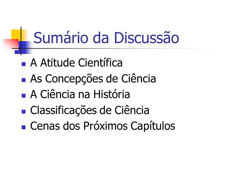 Sumário da Discussão A Atitude Científica As Concepções de Ciência A Ciência na História Classificações de Ciência Cenas dos Próximos Capítulos
