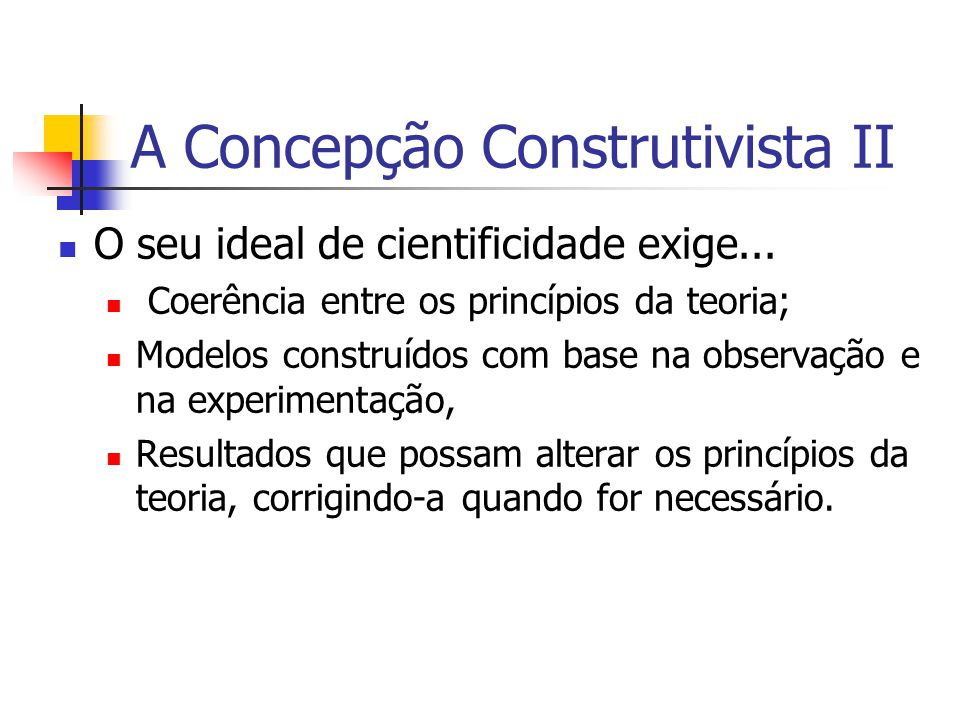 A Concepção Construtivista II O seu ideal de cientificidade exige... Coerência entre os princípios da teoria; Modelos construídos com base na observaç