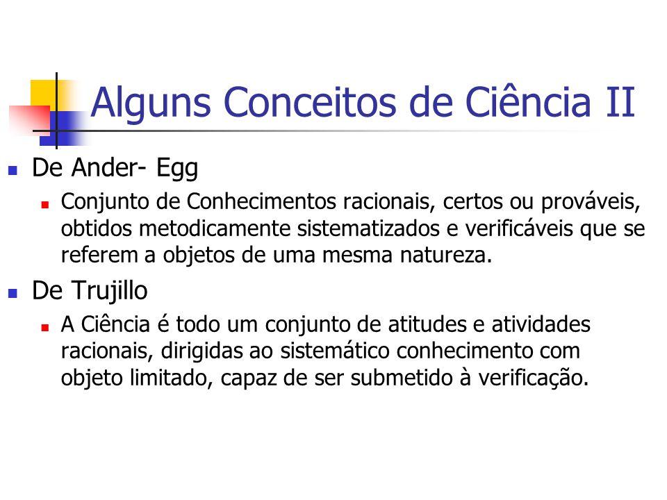 Alguns Conceitos de Ciência II De Ander- Egg Conjunto de Conhecimentos racionais, certos ou prováveis, obtidos metodicamente sistematizados e verificáveis que se referem a objetos de uma mesma natureza.