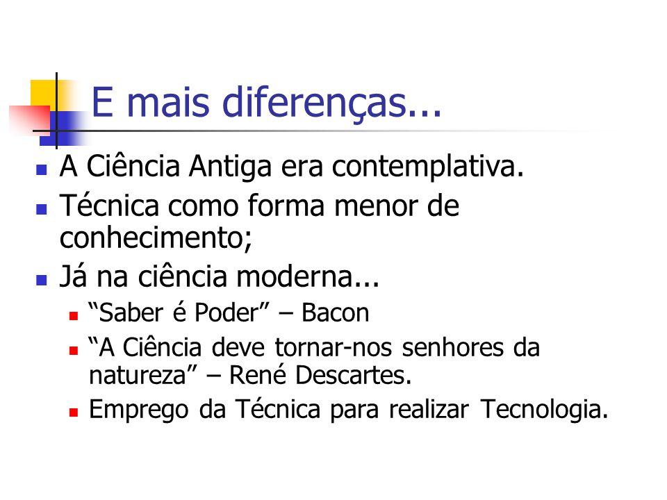 """E mais diferenças... A Ciência Antiga era contemplativa. Técnica como forma menor de conhecimento; Já na ciência moderna... """"Saber é Poder"""" – Bacon """"A"""