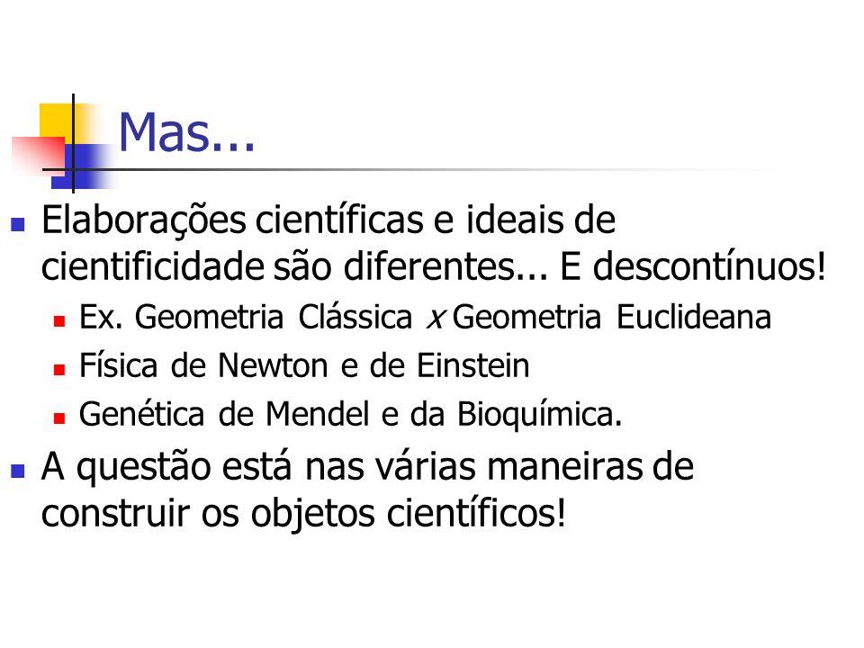 Mas... Elaborações científicas e ideais de cientificidade são diferentes... E descontínuos! Ex. Geometria Clássica x Geometria Euclideana Física de Ne