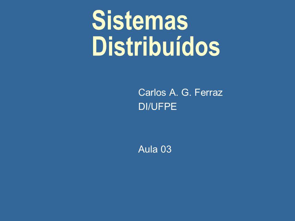Sistemas Distribuídos Carlos A. G. Ferraz DI/UFPE Aula 03