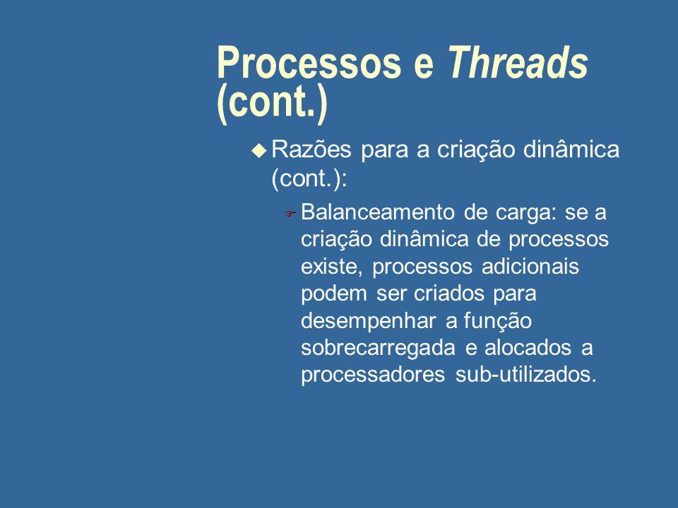 Processos e Threads (cont.) u Razões para a criação dinâmica (cont.): F Balanceamento de carga: se a criação dinâmica de processos existe, processos a