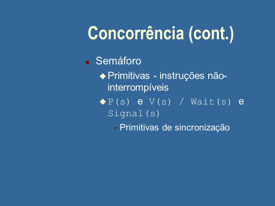 Concorrência (cont.) n Semáforo u Primitivas - instruções não- interrompíveis  P(s) e V(s) / Wait(s) e Signal(s) F Primitivas de sincronização