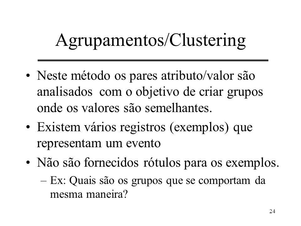24 Agrupamentos/Clustering Neste método os pares atributo/valor são analisados com o objetivo de criar grupos onde os valores são semelhantes. Existem