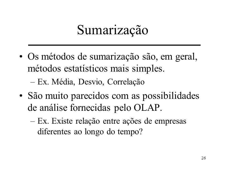 26 Sumarização Os métodos de sumarização são, em geral, métodos estatísticos mais simples. –Ex. Média, Desvio, Correlação São muito parecidos com as p