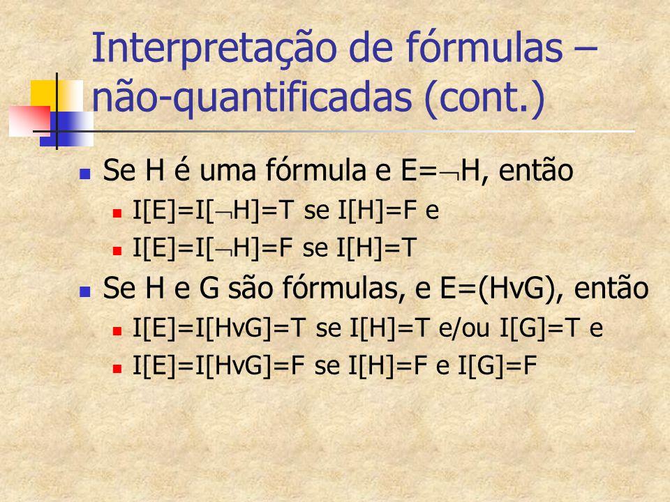 Interpretação de fórmulas – não-quantificadas (cont.) Se H é uma fórmula e E=  H, então I[E]=I[  H]=T se I[H]=F e I[E]=I[  H]=F se I[H]=T Se H e G