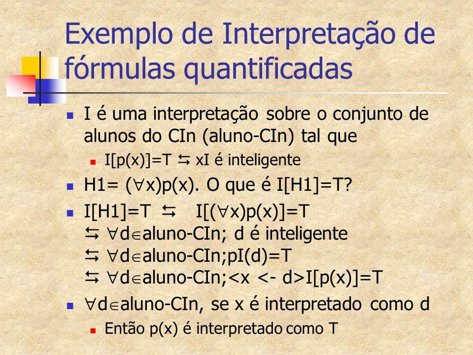 Exemplo de Interpretação de fórmulas quantificadas I é uma interpretação sobre o conjunto de alunos do CIn (aluno-CIn) tal que I[p(x)]=T  xI é inteli