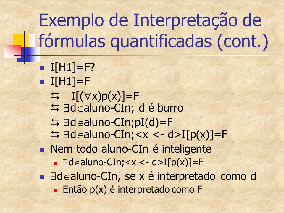 Exemplo de Interpretação de fórmulas quantificadas (cont.) I[H1]=F? I[H1]=F  I[(  x)p(x)]=F   d  aluno-CIn; d é burro   d  aluno-CIn;pI(d)=F