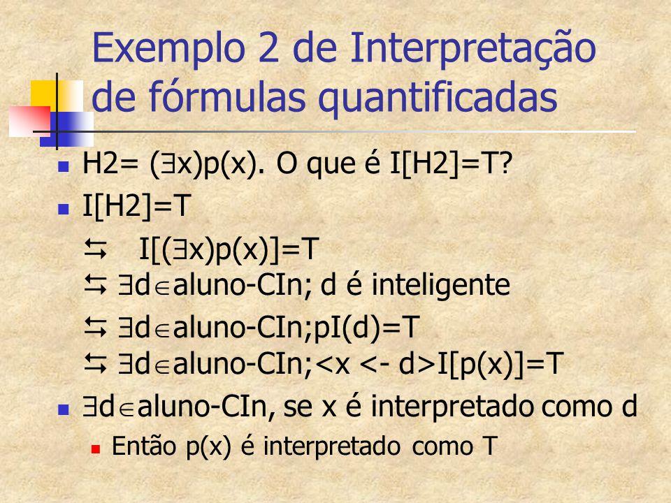 Exemplo 2 de Interpretação de fórmulas quantificadas H2= (  x)p(x). O que é I[H2]=T? I[H2]=T  I[(  x)p(x)]=T   d  aluno-CIn; d é inteligente 