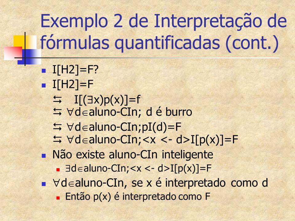 Exemplo 2 de Interpretação de fórmulas quantificadas (cont.) I[H2]=F? I[H2]=F  I[(  x)p(x)]=f   d  aluno-CIn; d é burro   d  aluno-CIn;pI(d)=
