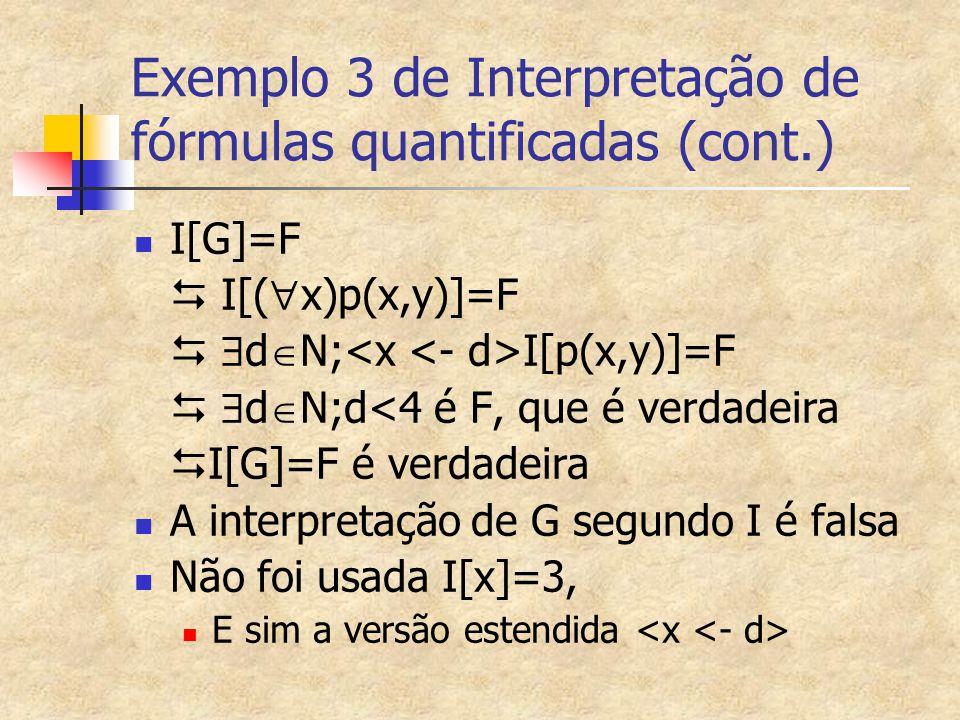 Exemplo 3 de Interpretação de fórmulas quantificadas (cont.) I[G]=F  I[(  x)p(x,y)]=F   d  N; I[p(x,y)]=F   d  N;d<4 é F, que é verdadeira  I
