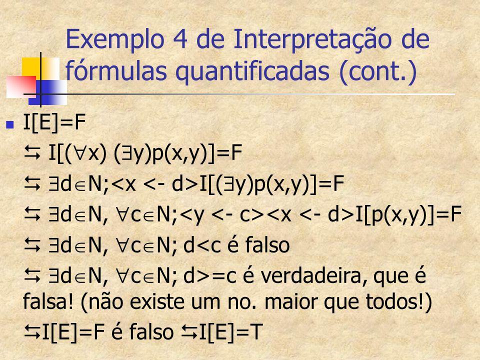 Exemplo 4 de Interpretação de fórmulas quantificadas (cont.) I[E]=F  I[(  x) (  y)p(x,y)]=F   d  N; I[(  y)p(x,y)]=F   d  N,  c  N; I[p(x,