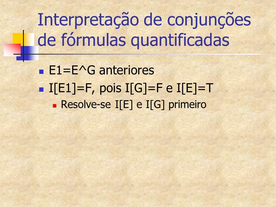 Interpretação de conjunções de fórmulas quantificadas E1=E^G anteriores I[E1]=F, pois I[G]=F e I[E]=T Resolve-se I[E] e I[G] primeiro