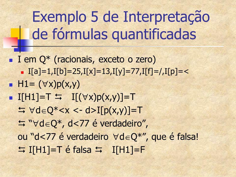Exemplo 5 de Interpretação de fórmulas quantificadas I em Q* (racionais, exceto o zero) I[a]=1,I[b]=25,I[x]=13,I[y]=77,I[f]=/,I[p]=< H1= (  x)p(x,y)