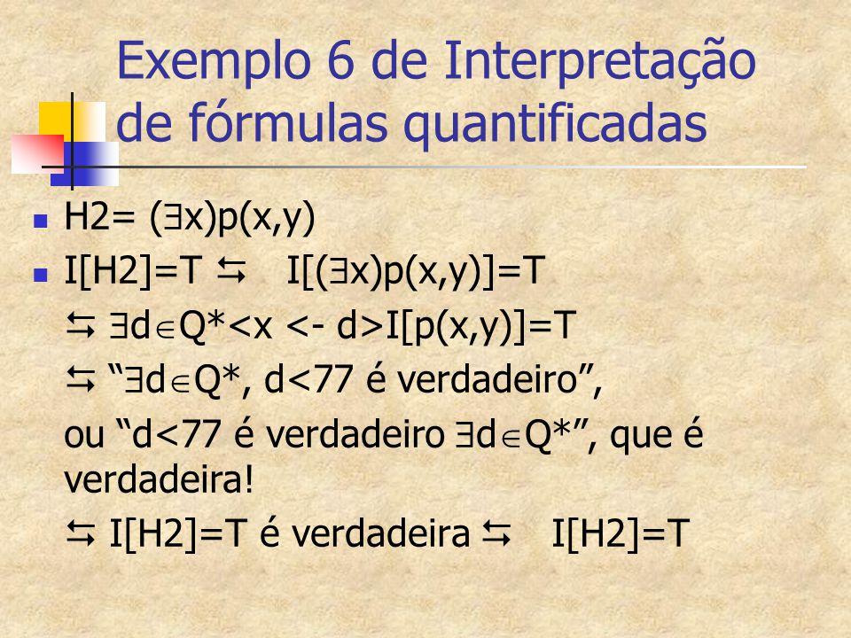 """Exemplo 6 de Interpretação de fórmulas quantificadas H2= (  x)p(x,y) I[H2]=T  I[(  x)p(x,y)]=T   d  Q* I[p(x,y)]=T  """"  d  Q*, d<77 é verdade"""