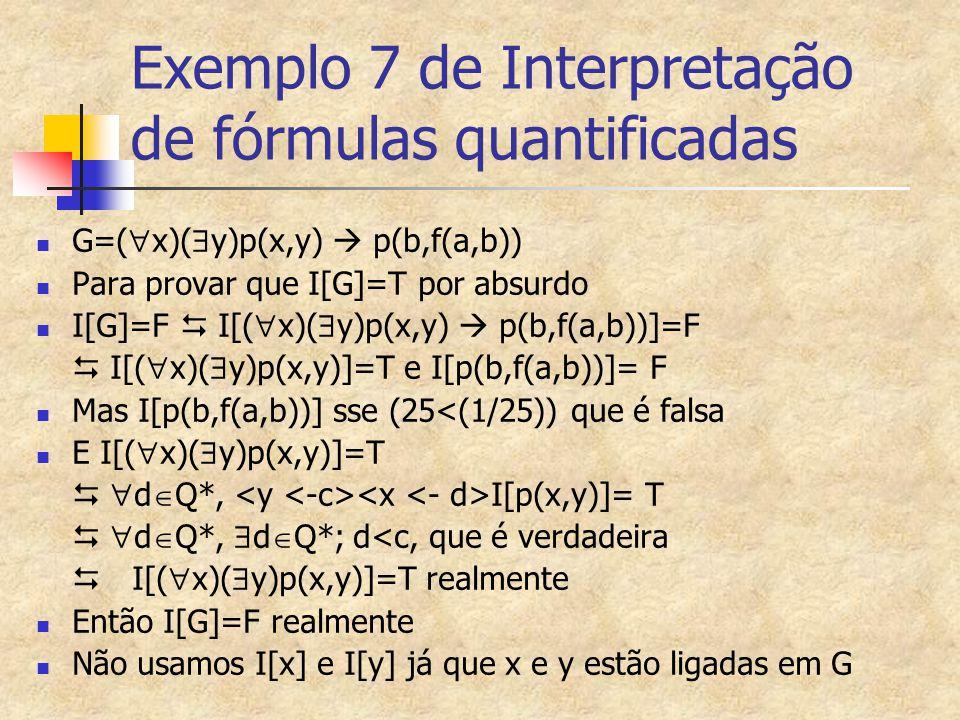 Exemplo 7 de Interpretação de fórmulas quantificadas G=(  x)(  y)p(x,y)  p(b,f(a,b)) Para provar que I[G]=T por absurdo I[G]=F  I[(  x)(  y)p(x,
