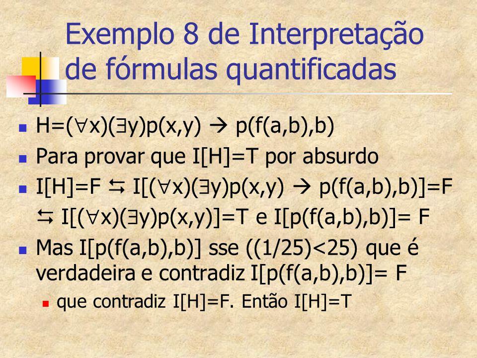 Exemplo 8 de Interpretação de fórmulas quantificadas H=(  x)(  y)p(x,y)  p(f(a,b),b) Para provar que I[H]=T por absurdo I[H]=F  I[(  x)(  y)p(x,