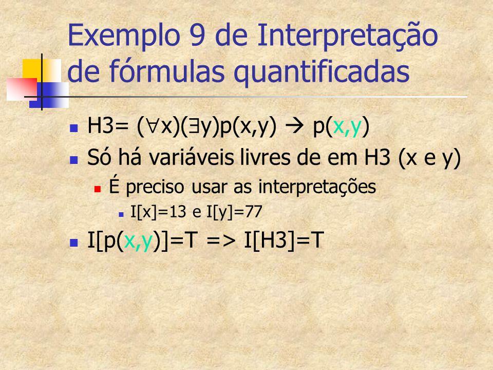 Exemplo 9 de Interpretação de fórmulas quantificadas H3= (  x)(  y)p(x,y)  p(x,y) Só há variáveis livres de em H3 (x e y) É preciso usar as interpr