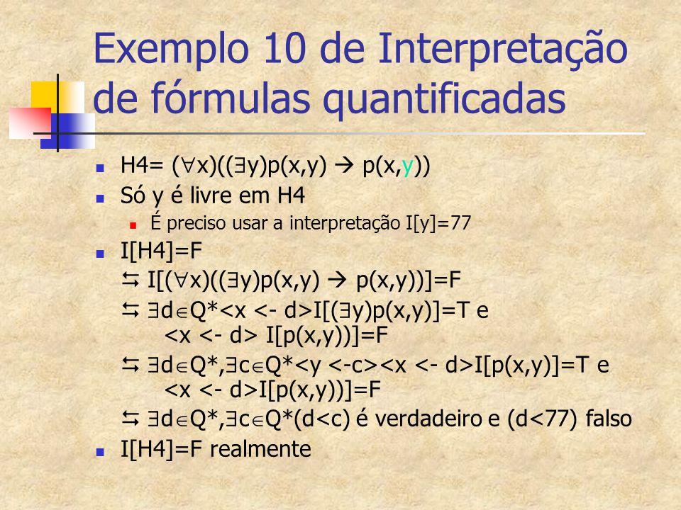 Exemplo 10 de Interpretação de fórmulas quantificadas H4= (  x)((  y)p(x,y)  p(x,y)) Só y é livre em H4 É preciso usar a interpretação I[y]=77 I[H4