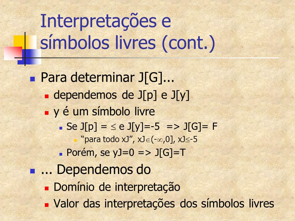 Exemplo 6 de Interpretação de fórmulas quantificadas H2= (  x)p(x,y) I[H2]=T  I[(  x)p(x,y)]=T   d  Q* I[p(x,y)]=T   d  Q*, d<77 é verdadeiro , ou d<77 é verdadeiro  d  Q* , que é verdadeira.