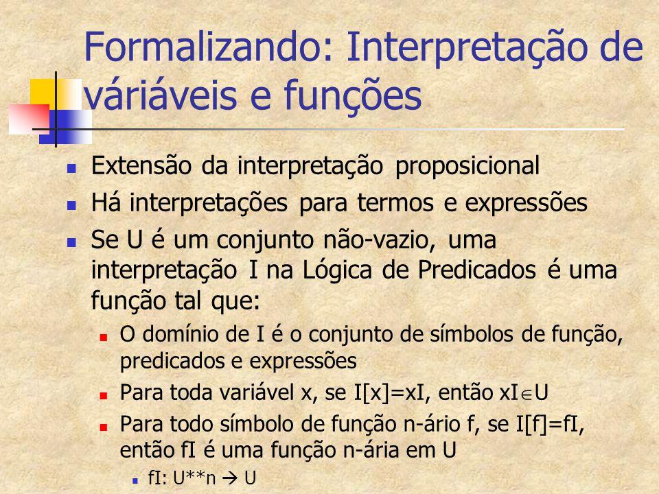 Interpretação de predicados, constantes e símbolos Analogamente, para todo símbolo de predicado n-ário p, se I[p]=pI, então pI é um predicado n-ário em U pI: U**n  {T,F} A interpretação de um predicado zero-ário é igual à interpretação de seu símbolo Se I[P] = PI, então PI  {T,F} A interpretação de uma função zero-ária é igual à interpretação de uma constante Se I[b] = bI, então bI  U