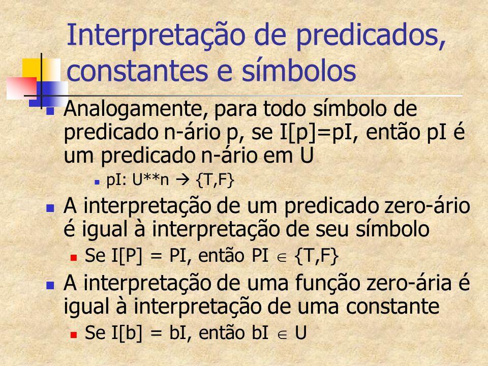 Exemplo 7 de Interpretação de fórmulas quantificadas G=(  x)(  y)p(x,y)  p(b,f(a,b)) Para provar que I[G]=T por absurdo I[G]=F  I[(  x)(  y)p(x,y)  p(b,f(a,b))]=F  I[(  x)(  y)p(x,y)]=T e I[p(b,f(a,b))]= F Mas I[p(b,f(a,b))] sse (25<(1/25)) que é falsa E I[(  x)(  y)p(x,y)]=T   d  Q*, I[p(x,y)]= T   d  Q*,  d  Q*; d<c, que é verdadeira  I[(  x)(  y)p(x,y)]=T realmente Então I[G]=F realmente Não usamos I[x] e I[y] já que x e y estão ligadas em G