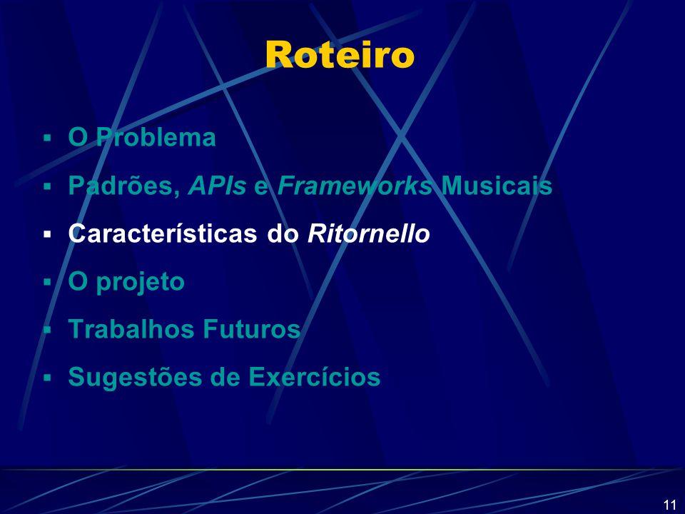 11 Roteiro  O Problema  Padrões, APIs e Frameworks Musicais  Características do Ritornello  O projeto  Trabalhos Futuros  Sugestões de Exercício