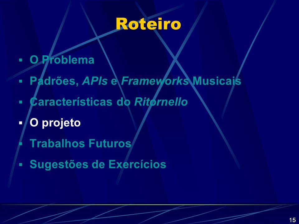 15 Roteiro  O Problema  Padrões, APIs e Frameworks Musicais  Características do Ritornello  O projeto  Trabalhos Futuros  Sugestões de Exercício