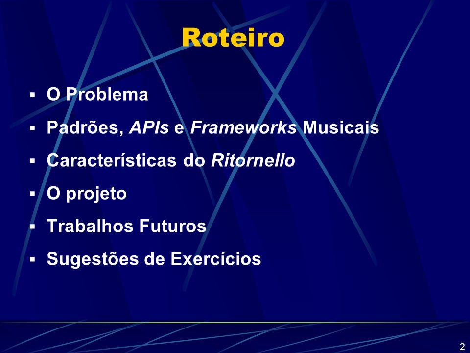 3 Roteiro  O Problema  Padrões, APIs e Frameworks Musicais  Características do Ritornello  O projeto  Trabalhos Futuros  Sugestões de Exercícios