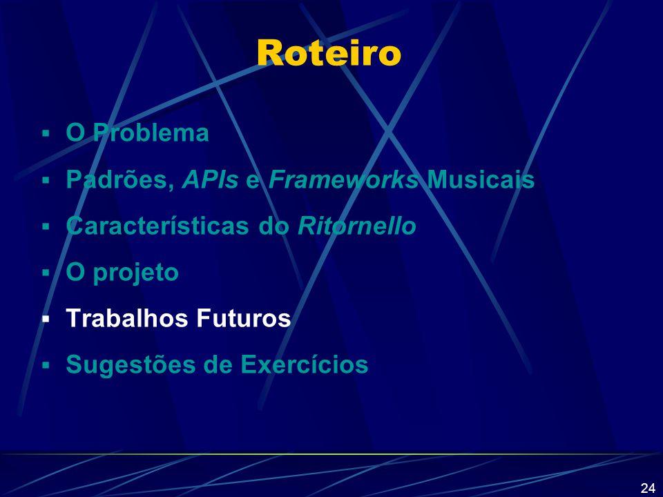 24 Roteiro  O Problema  Padrões, APIs e Frameworks Musicais  Características do Ritornello  O projeto  Trabalhos Futuros  Sugestões de Exercício