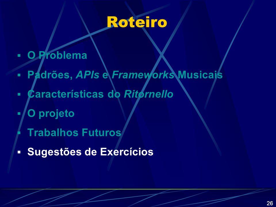 26 Roteiro  O Problema  Padrões, APIs e Frameworks Musicais  Características do Ritornello  O projeto  Trabalhos Futuros  Sugestões de Exercício